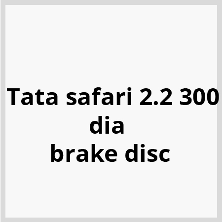 Tata safari 2.2 300 dia brake disc